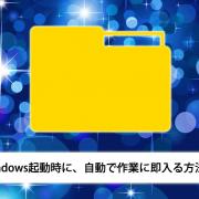 Windows起動時に、自動で作業に即入る方法!